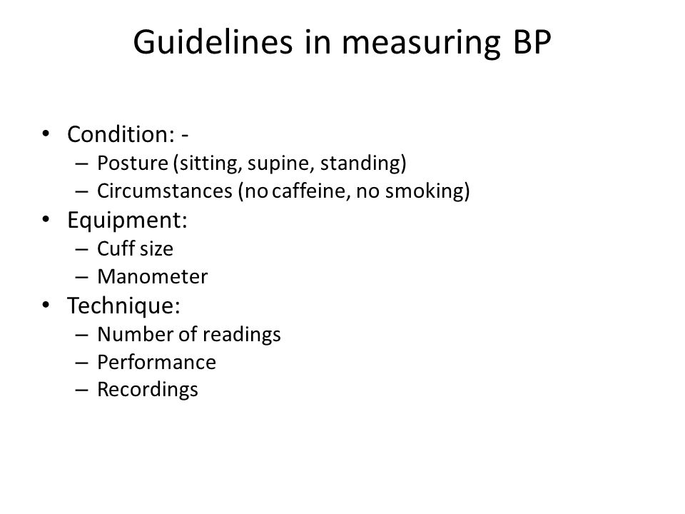 Guidelines in measuring BP Condition: - – Posture (sitting, supine, standing) – Circumstances (no caffeine, no smoking) Equipment: – Cuff size – Manometer Technique: – Number of readings – Performance – Recordings