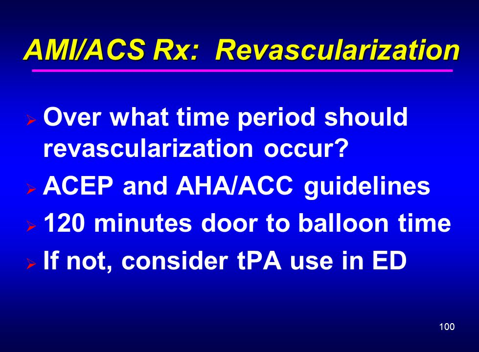 100 AMI/ACS Rx: Revascularization AMI/ACS Rx: Revascularization  Over what time period should revascularization occur?  ACEP and AHA/ACC guidelines