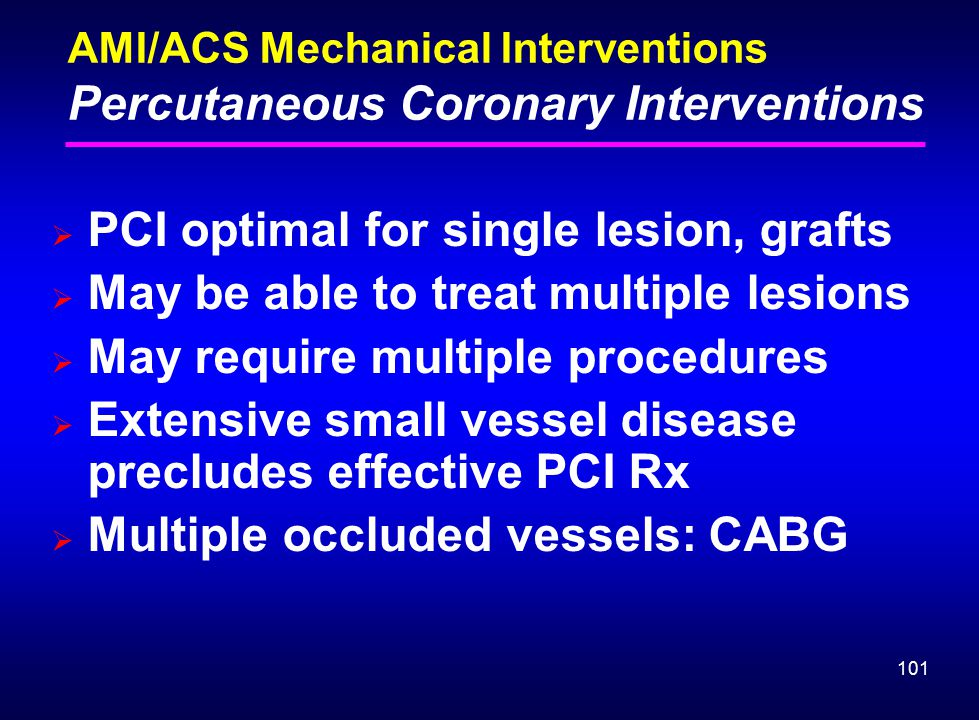 101 AMI/ACS Mechanical Interventions Percutaneous Coronary Interventions  PCI optimal for single lesion, grafts  May be able to treat multiple lesio