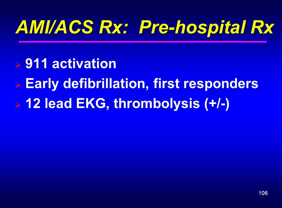 106 AMI/ACS Rx: Pre-hospital Rx AMI/ACS Rx: Pre-hospital Rx  911 activation  Early defibrillation, first responders  12 lead EKG, thrombolysis (+/-