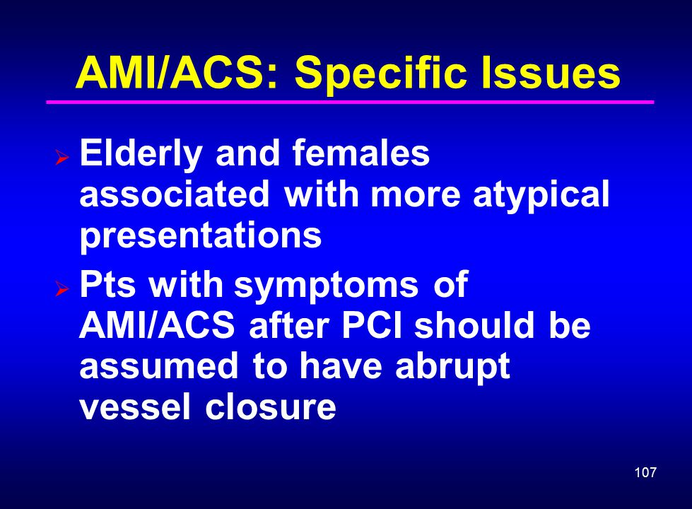 107 AMI/ACS: Specific Issues  Elderly and females associated with more atypical presentations  Pts with symptoms of AMI/ACS after PCI should be assu