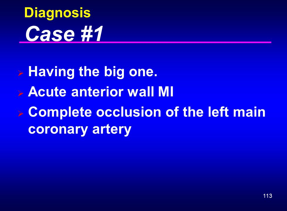 113 Diagnosis Case #1  Having the big one.  Acute anterior wall MI  Complete occlusion of the left main coronary artery