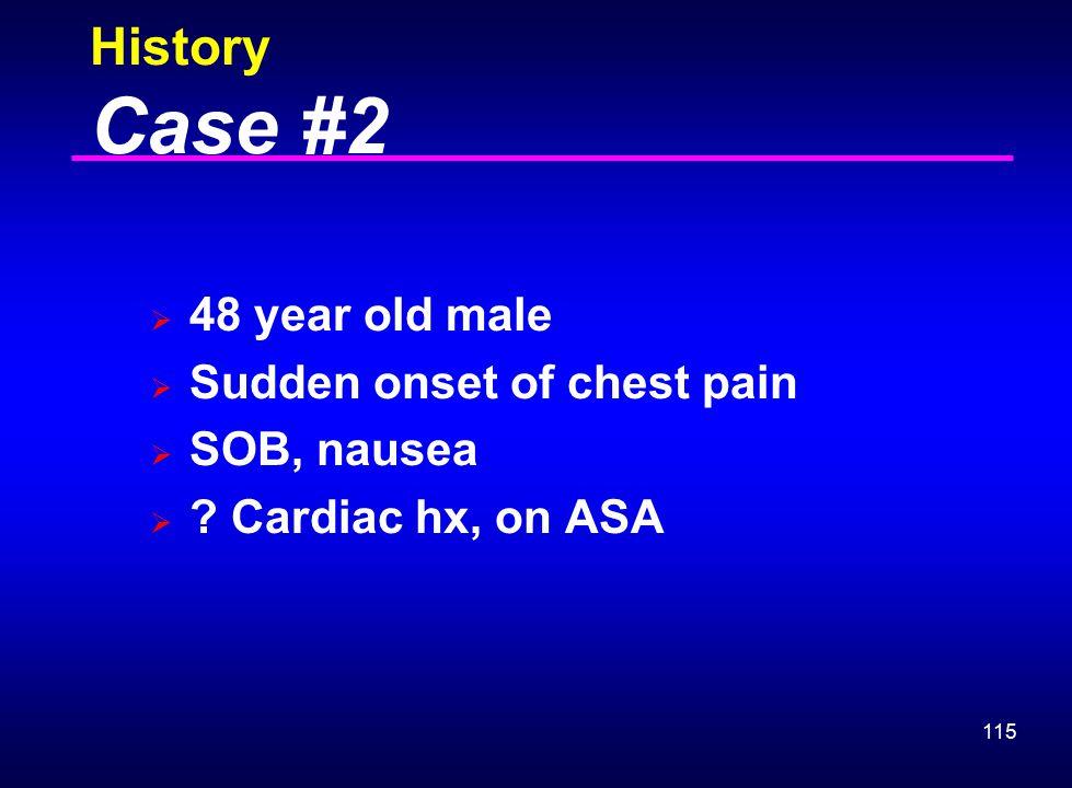 115 History Case #2  48 year old male  Sudden onset of chest pain  SOB, nausea  ? Cardiac hx, on ASA