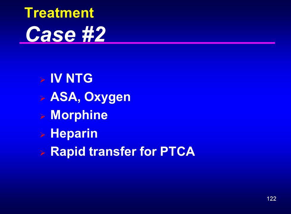 122 Treatment Case #2  IV NTG  ASA, Oxygen  Morphine  Heparin  Rapid transfer for PTCA