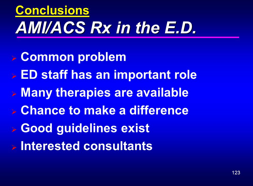 123 Conclusions AMI/ACS Rx in the E.D.  Common problem  ED staff has an important role  Many therapies are available  Chance to make a difference