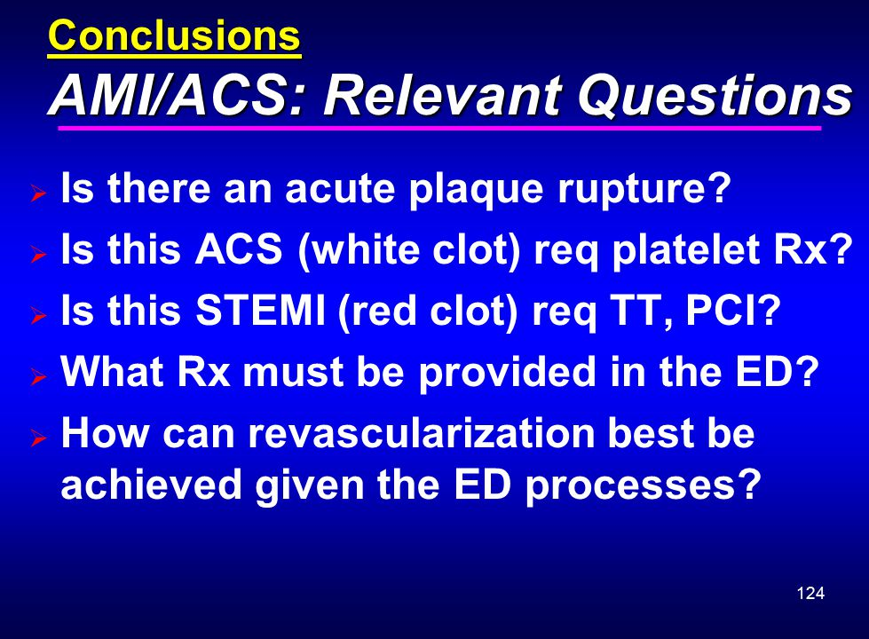 124 Conclusions AMI/ACS: Relevant Questions  Is there an acute plaque rupture?  Is this ACS (white clot) req platelet Rx?  Is this STEMI (red clot)