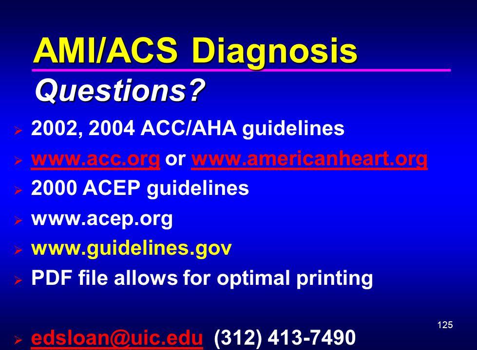 125 AMI/ACS Diagnosis Questions?  2002, 2004 ACC/AHA guidelines  www.acc.org or www.americanheart.org www.acc.orgwww.americanheart.org  2000 ACEP g