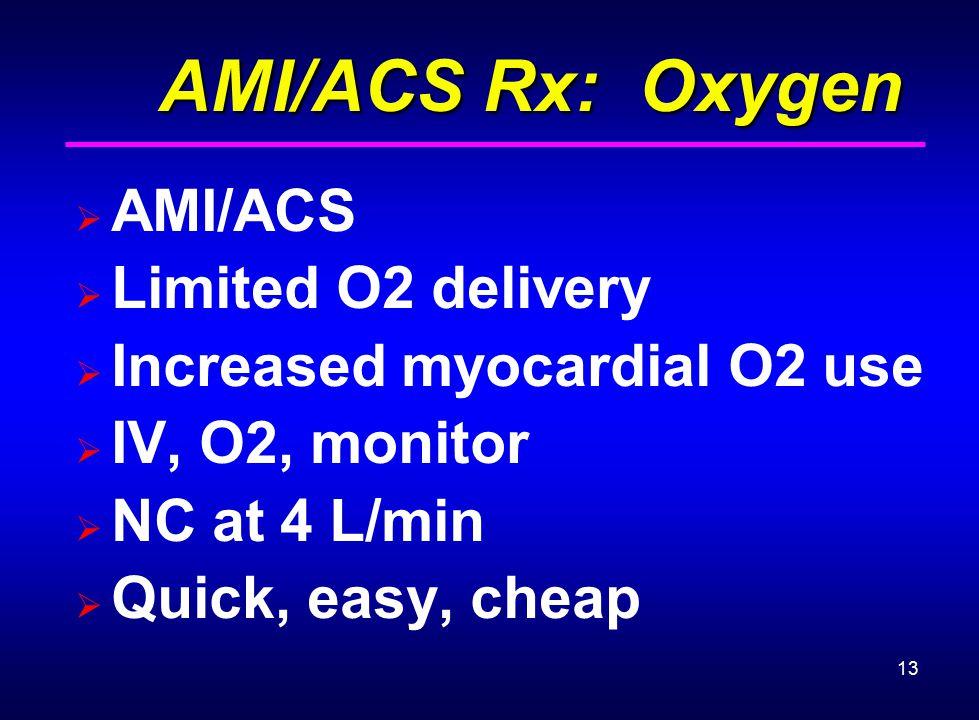 13 AMI/ACS Rx: Oxygen AMI/ACS Rx: Oxygen  AMI/ACS  Limited O2 delivery  Increased myocardial O2 use  IV, O2, monitor  NC at 4 L/min  Quick, easy