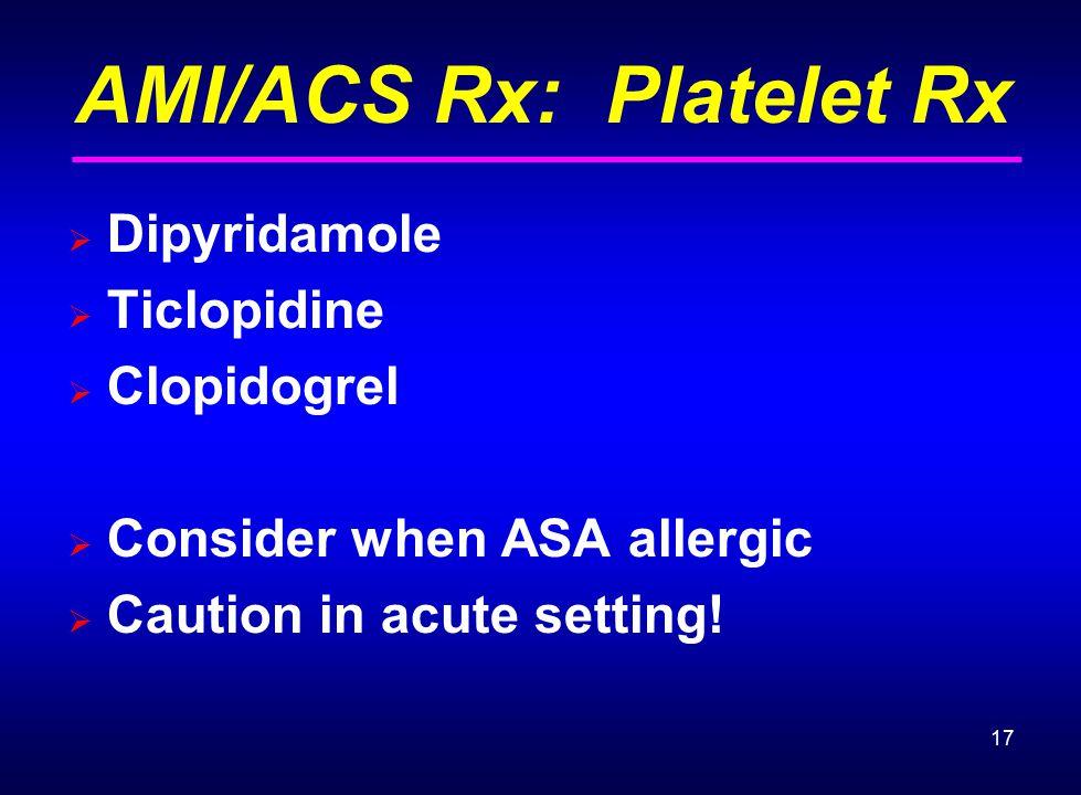 17 AMI/ACS Rx: Platelet Rx  Dipyridamole  Ticlopidine  Clopidogrel  Consider when ASA allergic  Caution in acute setting!