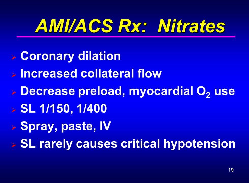 19 AMI/ACS Rx: Nitrates AMI/ACS Rx: Nitrates  Coronary dilation  Increased collateral flow  Decrease preload, myocardial O 2 use  SL 1/150, 1/400