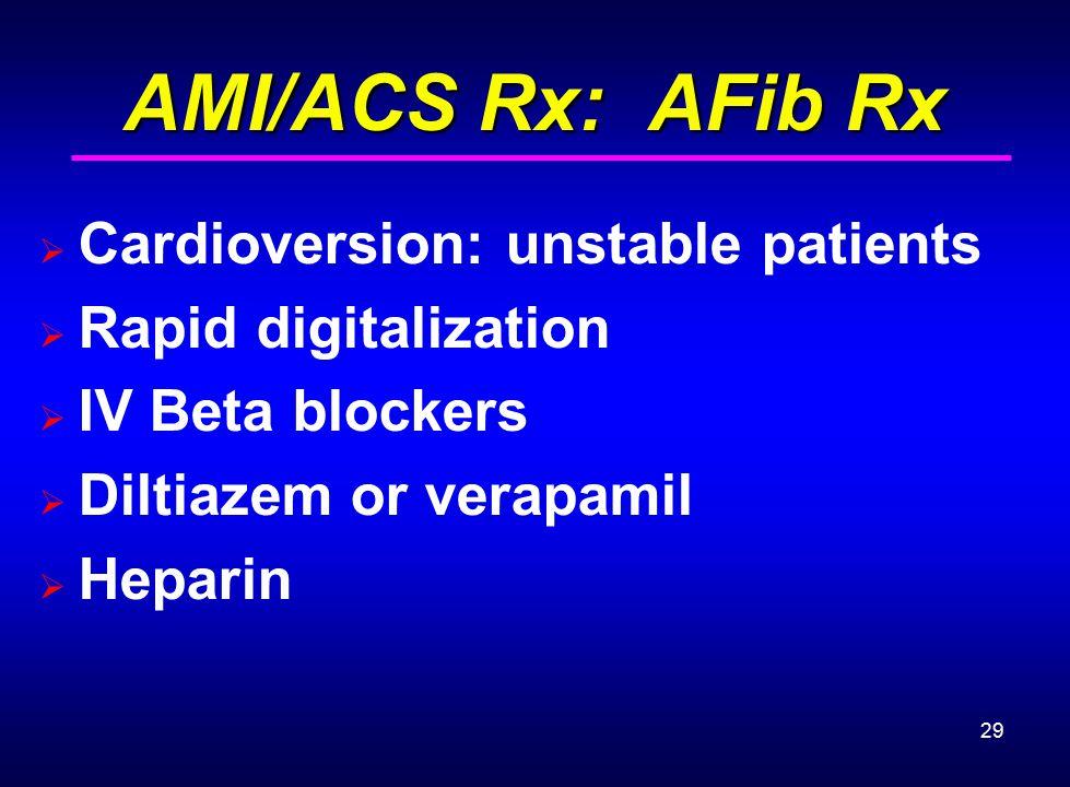 29 AMI/ACS Rx: AFib Rx AMI/ACS Rx: AFib Rx  Cardioversion: unstable patients  Rapid digitalization  IV Beta blockers  Diltiazem or verapamil  Hep
