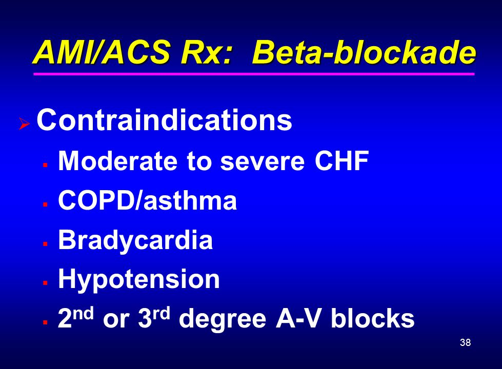 38 AMI/ACS Rx: Beta-blockade AMI/ACS Rx: Beta-blockade  Contraindications  Moderate to severe CHF  COPD/asthma  Bradycardia  Hypotension  2 nd o