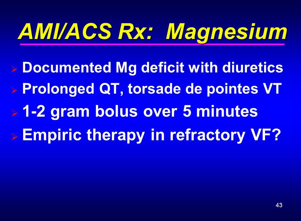 43 AMI/ACS Rx: Magnesium AMI/ACS Rx: Magnesium  Documented Mg deficit with diuretics  Prolonged QT, torsade de pointes VT  1-2 gram bolus over 5 mi