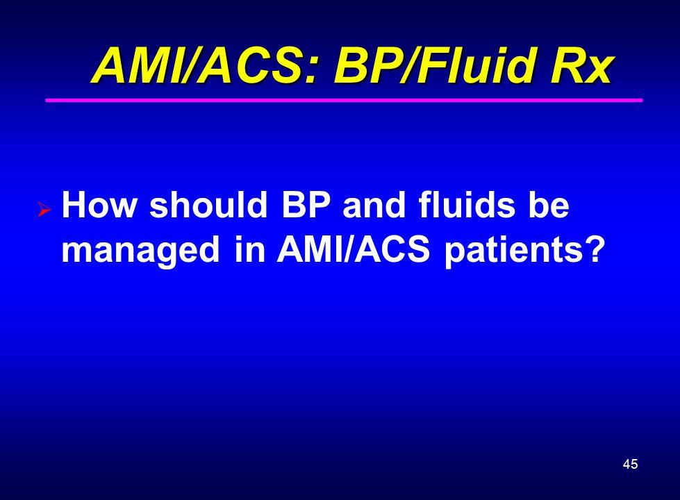 45 AMI/ACS: BP/Fluid Rx AMI/ACS: BP/Fluid Rx  How should BP and fluids be managed in AMI/ACS patients?