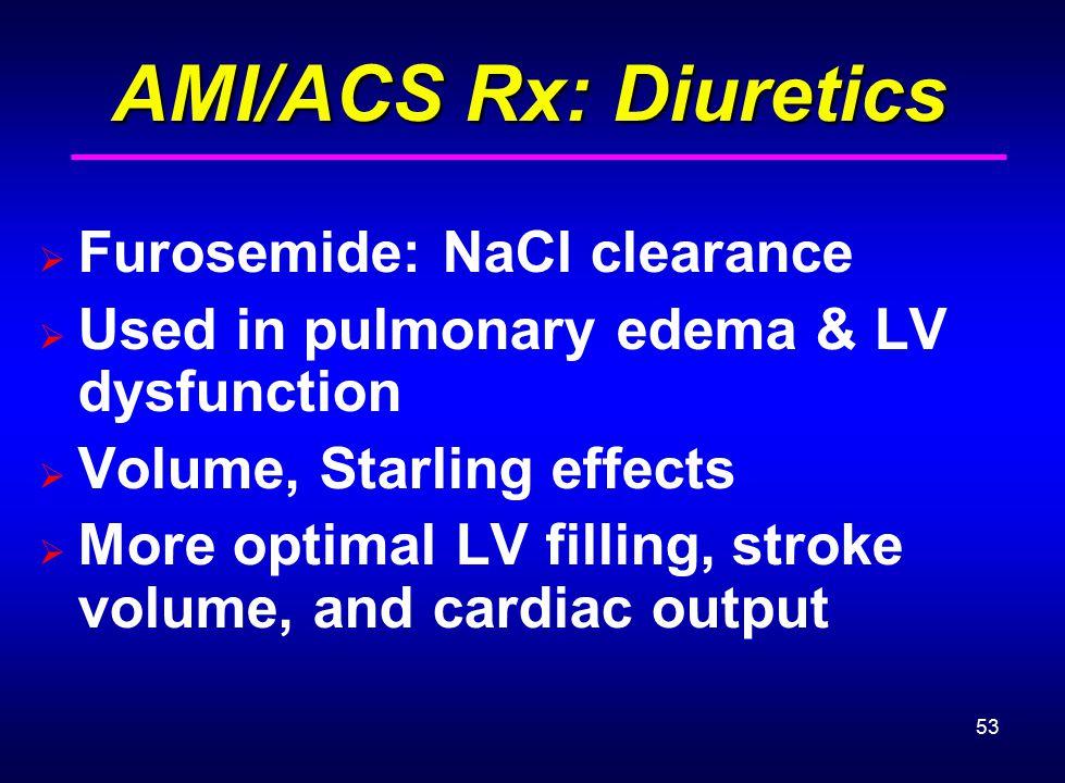 53 AMI/ACS Rx: Diuretics AMI/ACS Rx: Diuretics  Furosemide: NaCl clearance  Used in pulmonary edema & LV dysfunction  Volume, Starling effects  Mo