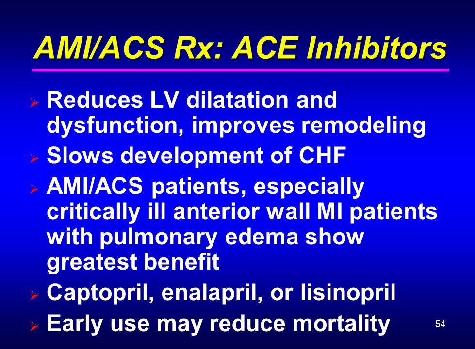 54 AMI/ACS Rx: ACE Inhibitors AMI/ACS Rx: ACE Inhibitors  Reduces LV dilatation and dysfunction, improves remodeling  Slows development of CHF  AMI