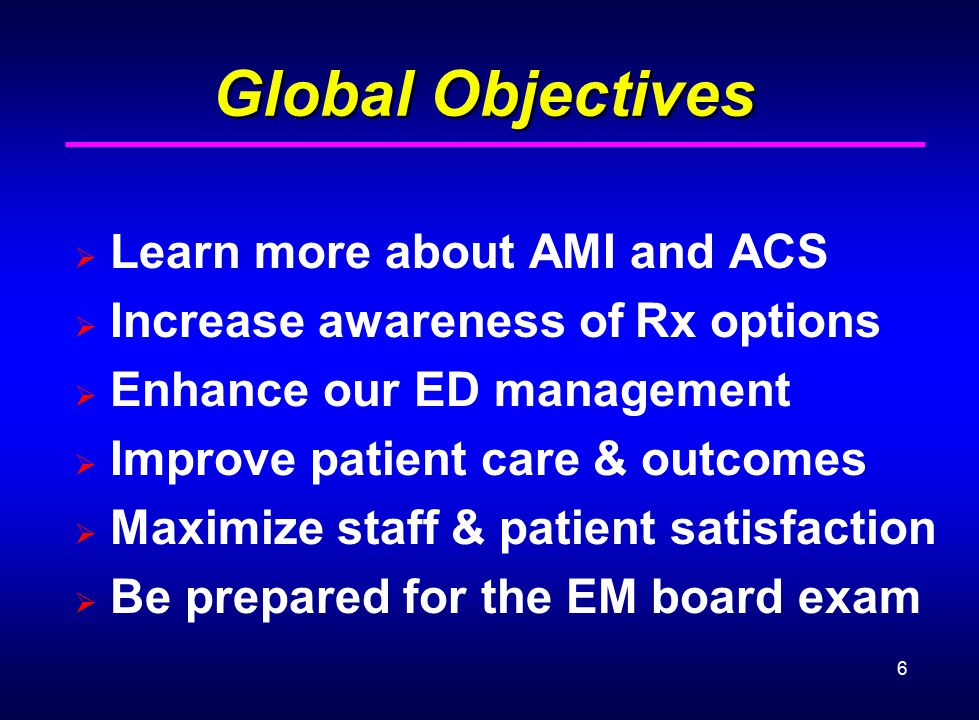 6 Global Objectives  Learn more about AMI and ACS  Increase awareness of Rx options  Enhance our ED management  Improve patient care & outcomes 