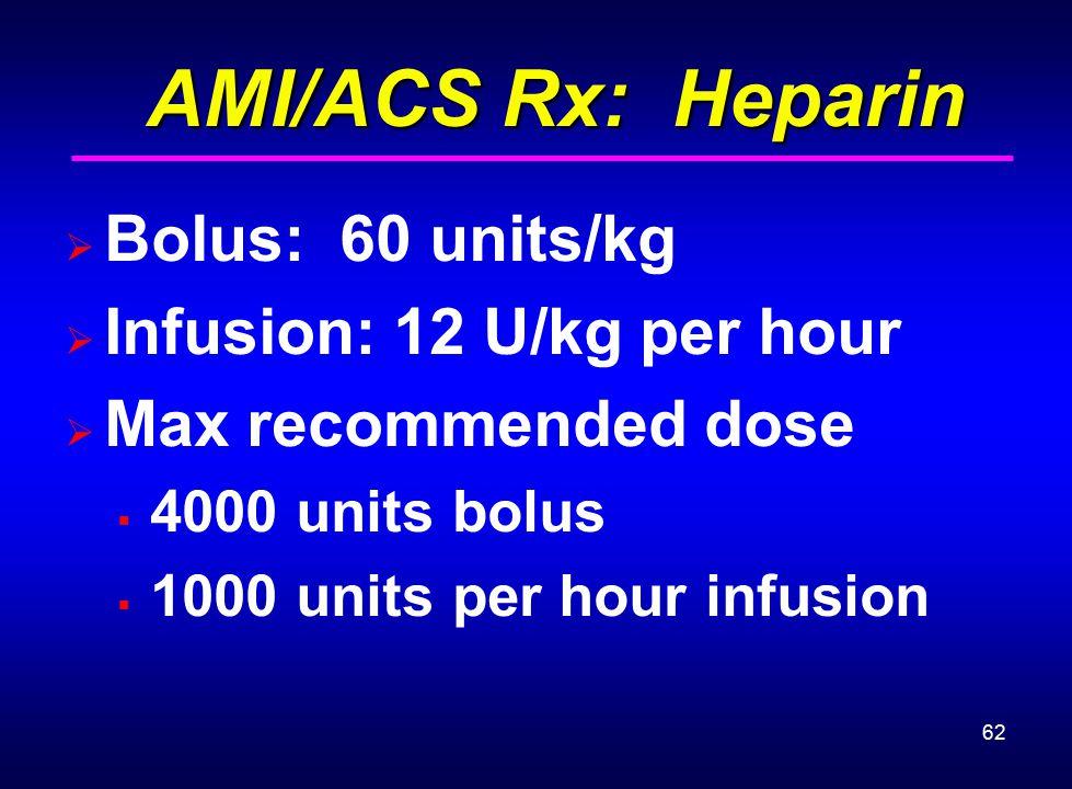 62 AMI/ACS Rx: Heparin AMI/ACS Rx: Heparin  Bolus: 60 units/kg  Infusion: 12 U/kg per hour  Max recommended dose  4000 units bolus  1000 units pe