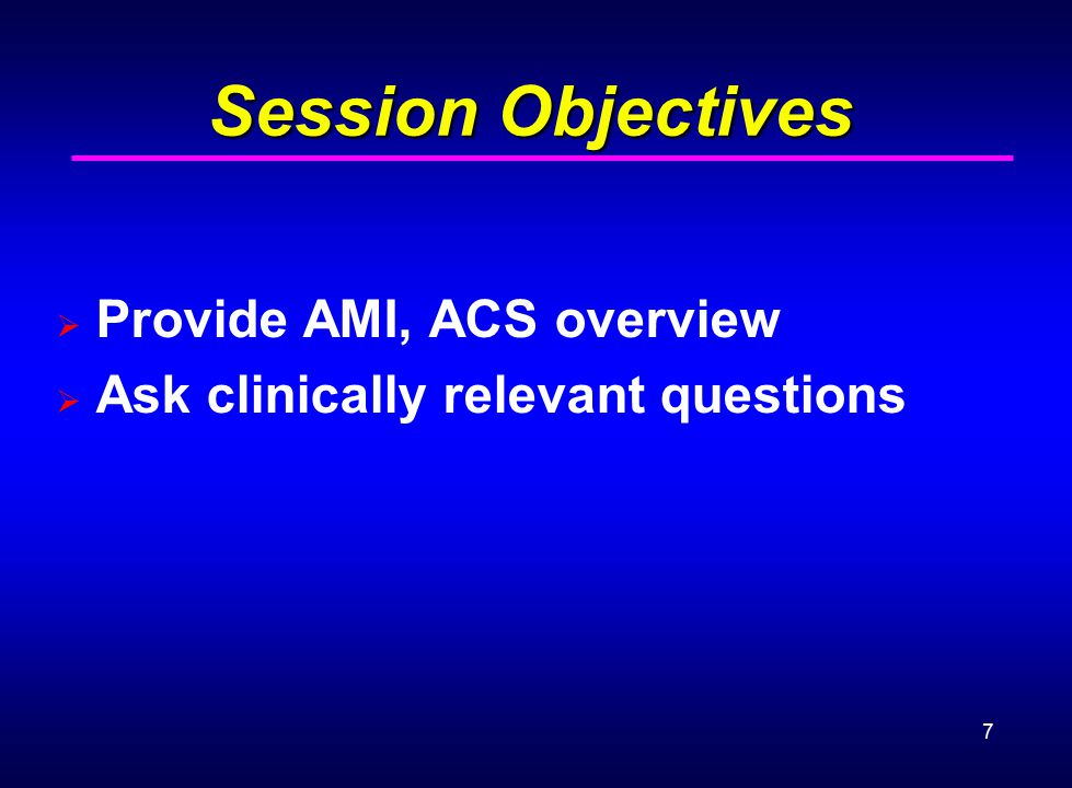 7 Session Objectives  Provide AMI, ACS overview  Ask clinically relevant questions