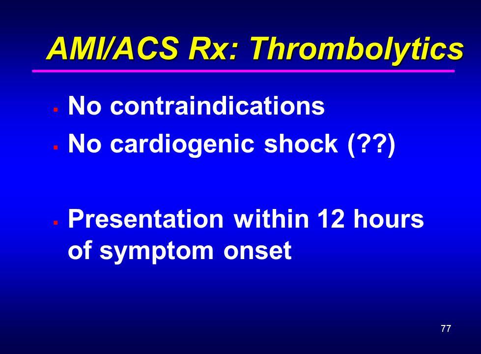 77 AMI/ACS Rx: Thrombolytics AMI/ACS Rx: Thrombolytics  No contraindications  No cardiogenic shock (??)  Presentation within 12 hours of symptom on