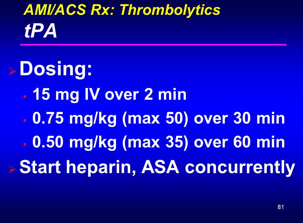 81 AMI/ACS Rx: Thrombolytics AMI/ACS Rx: Thrombolytics tPA  Dosing:  15 mg IV over 2 min  0.75 mg/kg (max 50) over 30 min  0.50 mg/kg (max 35) ove