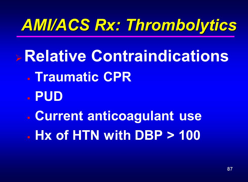 87 AMI/ACS Rx: Thrombolytics AMI/ACS Rx: Thrombolytics  Relative Contraindications  Traumatic CPR  PUD  Current anticoagulant use  Hx of HTN with