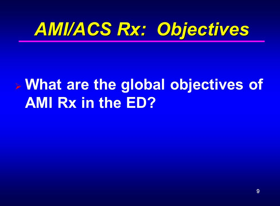 9 AMI/ACS Rx: Objectives AMI/ACS Rx: Objectives  What are the global objectives of AMI Rx in the ED?