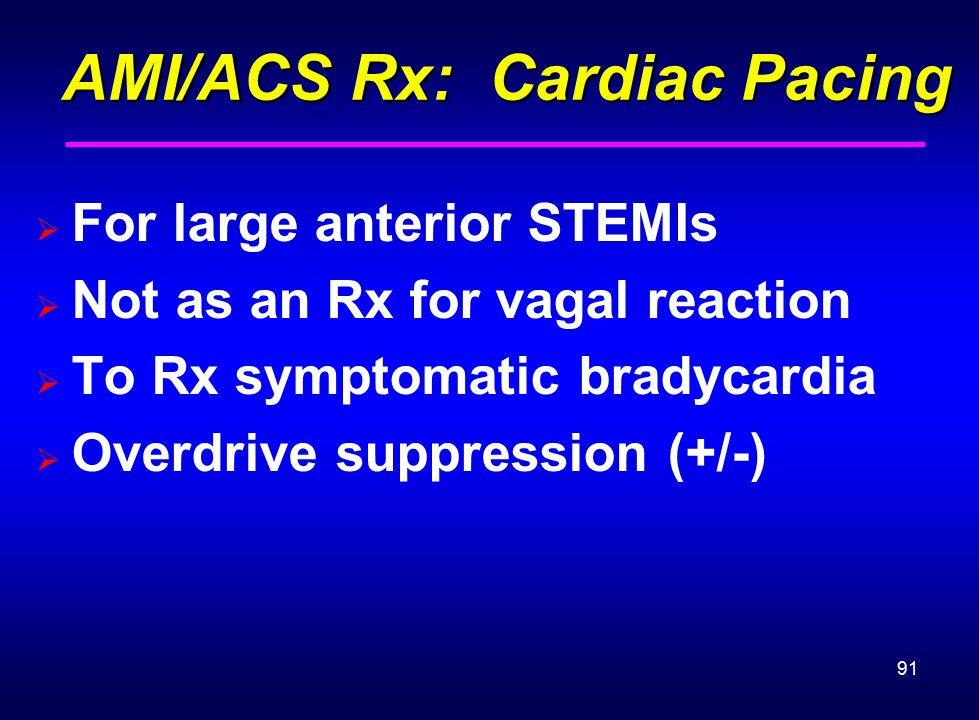 91 AMI/ACS Rx: Cardiac Pacing AMI/ACS Rx: Cardiac Pacing  For large anterior STEMIs  Not as an Rx for vagal reaction  To Rx symptomatic bradycardia