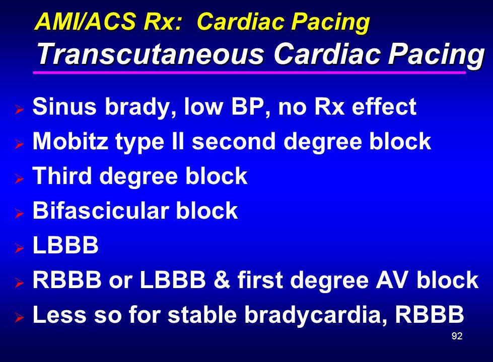 92 AMI/ACS Rx: Cardiac Pacing Transcutaneous Cardiac Pacing  Sinus brady, low BP, no Rx effect  Mobitz type II second degree block  Third degree bl