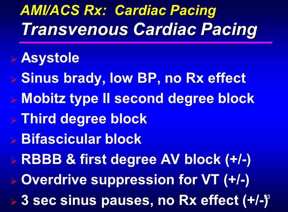 93 AMI/ACS Rx: Cardiac Pacing Transvenous Cardiac Pacing  Asystole  Sinus brady, low BP, no Rx effect  Mobitz type II second degree block  Third d