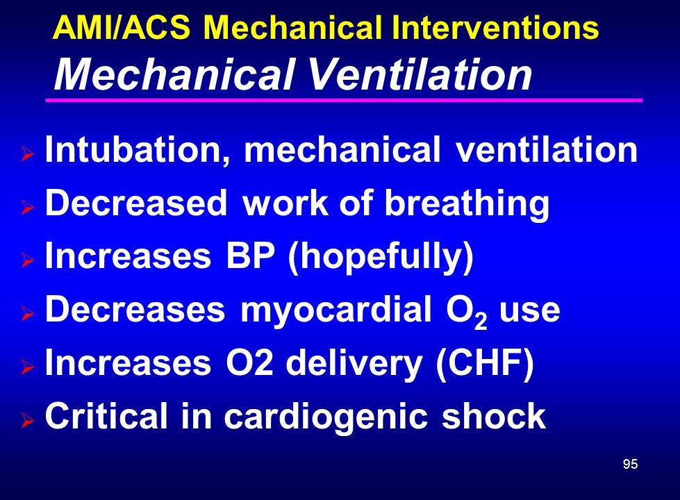 95 AMI/ACS Mechanical Interventions Mechanical Ventilation  Intubation, mechanical ventilation  Decreased work of breathing  Increases BP (hopefull