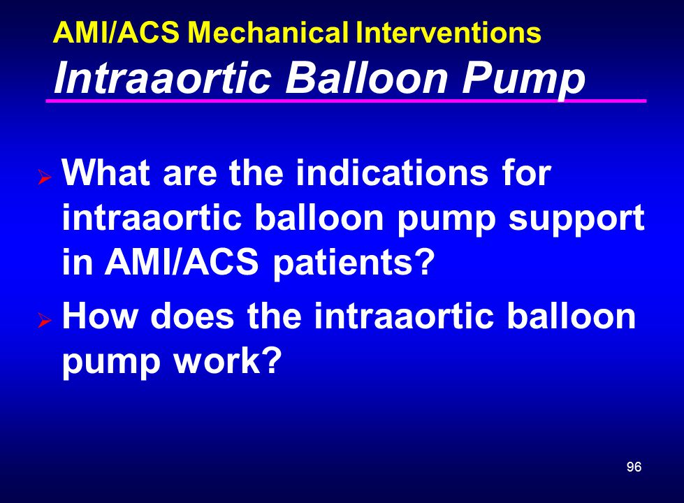 96 AMI/ACS Mechanical Interventions Intraaortic Balloon Pump  What are the indications for intraaortic balloon pump support in AMI/ACS patients?  Ho