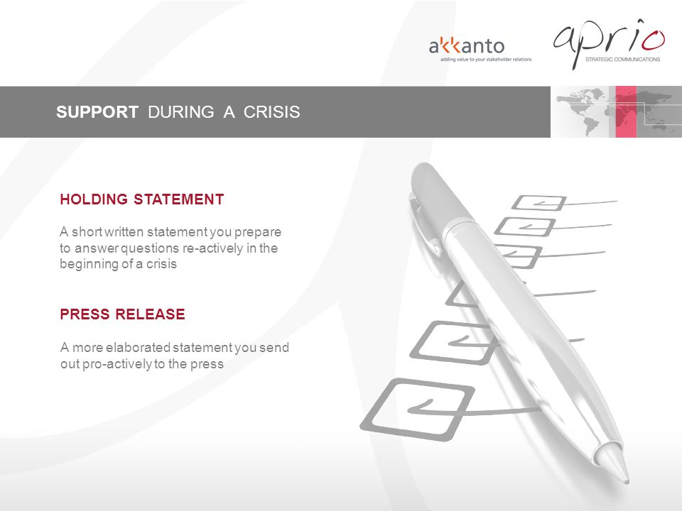 SUPPORT DURING A CRISIS PRESS RELEASE A more elaborated statement you send out pro-actively to the press A short written statement you prepare to answer questions re-actively in the beginning of a crisis HOLDING STATEMENT