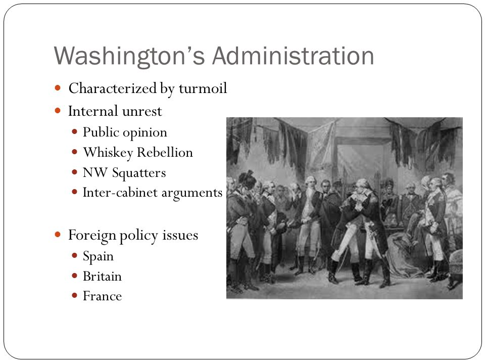 Washington's Administration Characterized by turmoil Internal unrest Public opinion Whiskey Rebellion NW Squatters Inter-cabinet arguments Foreign policy issues Spain Britain France