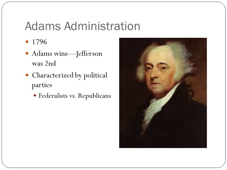 Adams Administration 1796 Adams wins—Jefferson was 2nd Characterized by political parties Federalists vs. Republicans