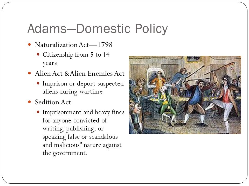 Adams—Domestic Policy Naturalization Act—1798 Citizenship from 5 to 14 years Alien Act &Alien Enemies Act Imprison or deport suspected aliens during wartime Sedition Act Imprisonment and heavy fines for anyone convicted of writing, publishing, or speaking false or scandalous and malicious nature against the government.