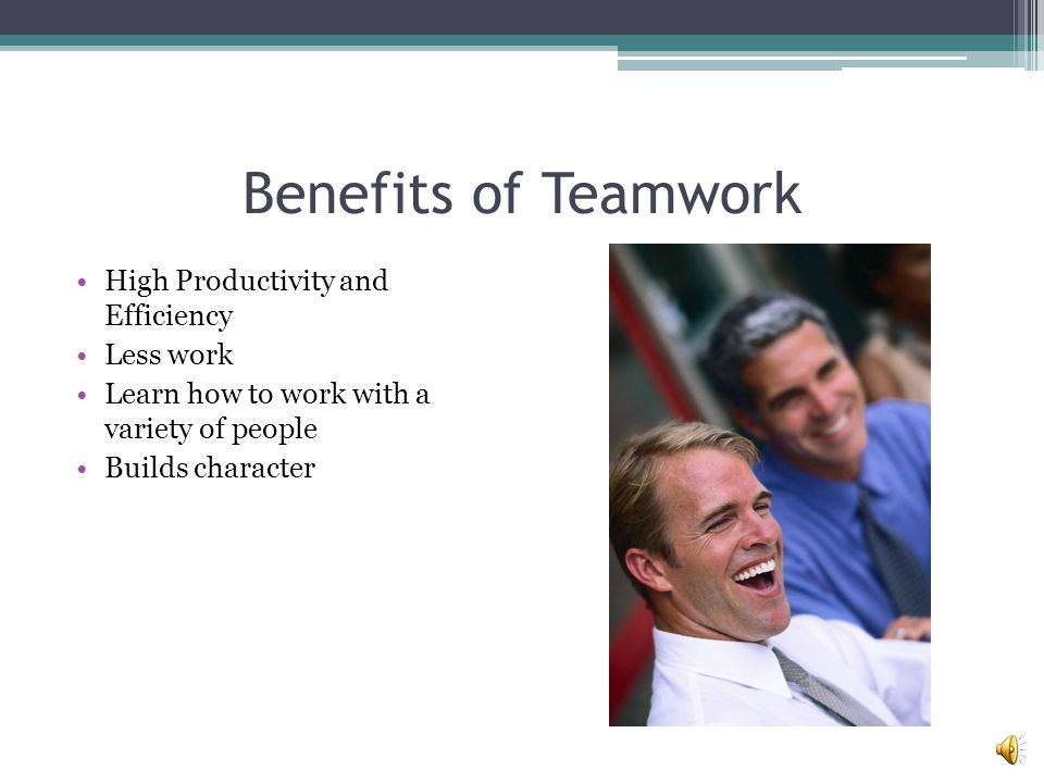 Benefits of Teamwork High Productivity and Efficiency Less work Learn how to work with a variety of people Builds character