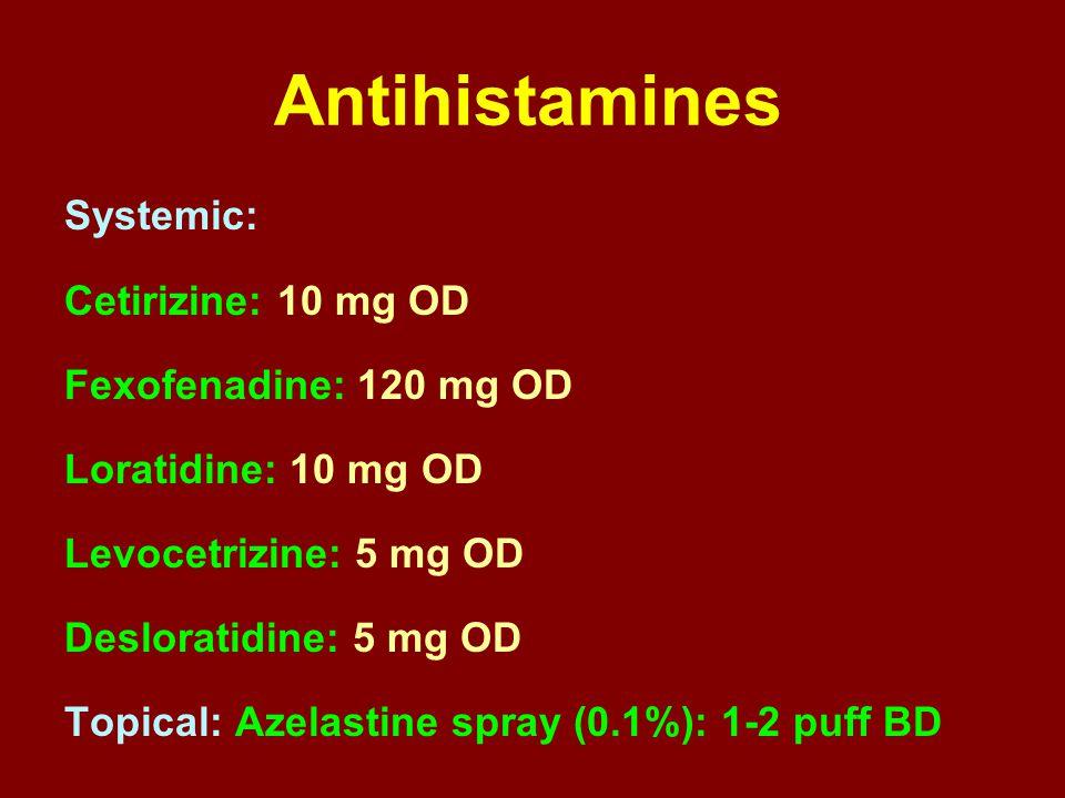 Antihistamines Systemic: Cetirizine: 10 mg OD Fexofenadine: 120 mg OD Loratidine: 10 mg OD Levocetrizine: 5 mg OD Desloratidine: 5 mg OD Topical: Azel