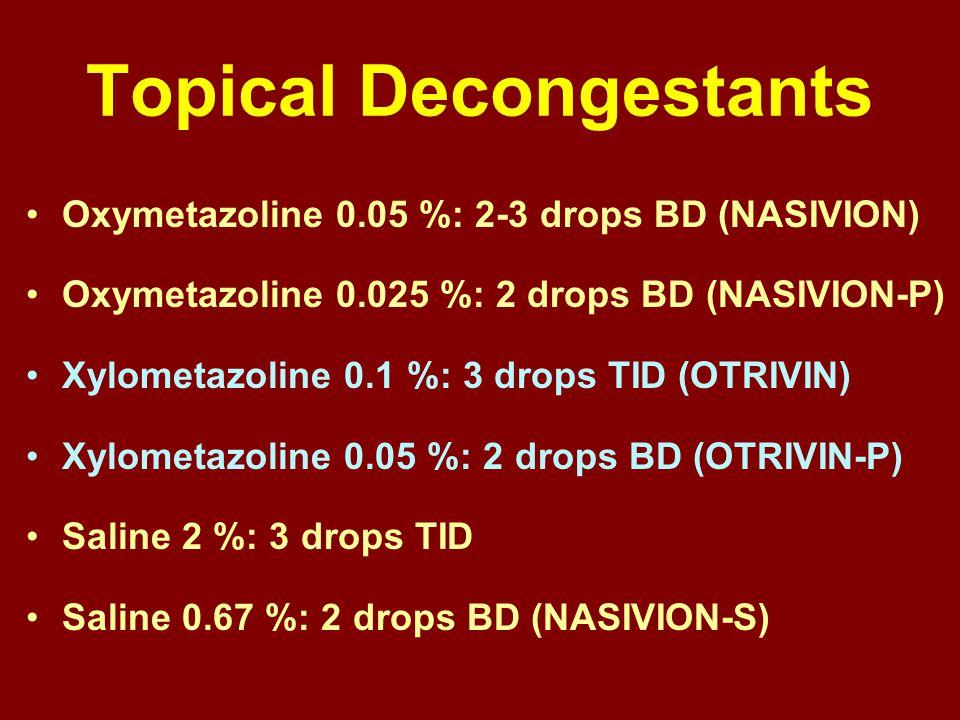 Topical Decongestants Oxymetazoline 0.05 %: 2-3 drops BD (NASIVION) Oxymetazoline 0.025 %: 2 drops BD (NASIVION-P) Xylometazoline 0.1 %: 3 drops TID (