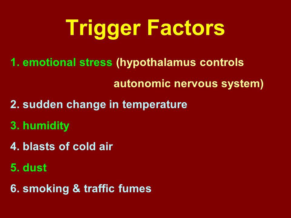 Trigger Factors 1. emotional stress (hypothalamus controls autonomic nervous system) 2. sudden change in temperature 3. humidity 4. blasts of cold air