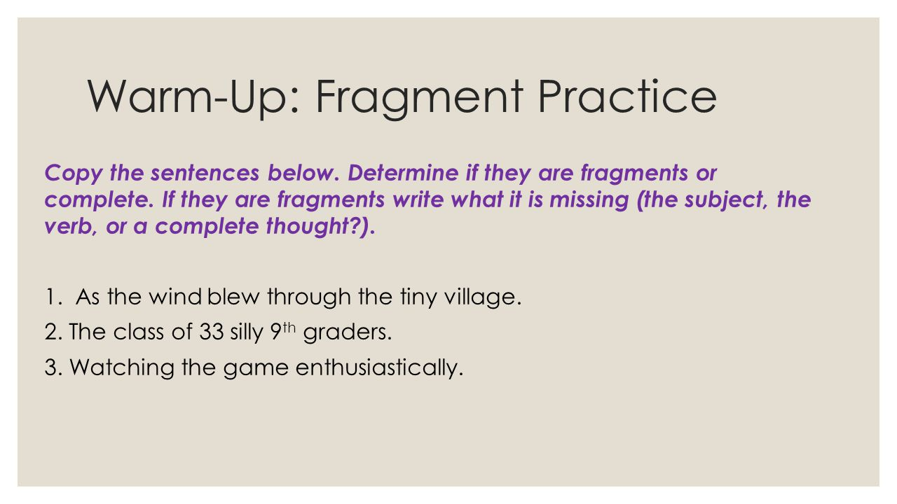 Warm-Up: Fragment Practice Copy the sentences below. Determine if they are fragments or complete. If they are fragments write what it is missing (the