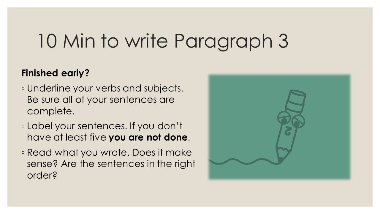 10 Min to write Paragraph 3 Finished early? ◦ Underline your verbs and subjects. Be sure all of your sentences are complete. ◦ Label your sentences. I