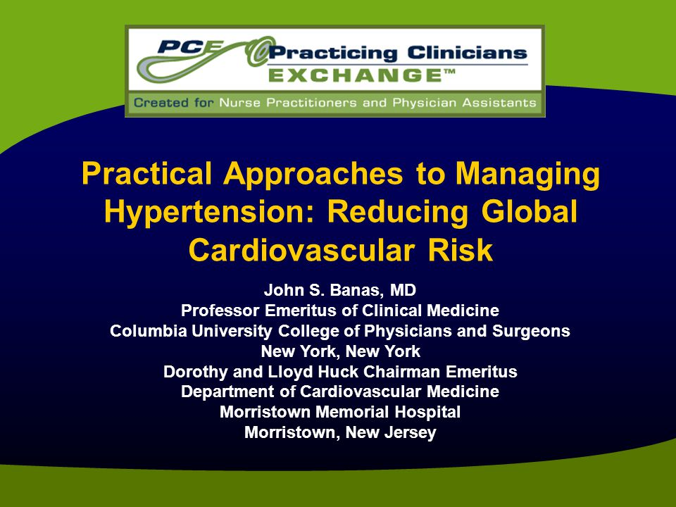 Practical Approaches to Managing Hypertension: Reducing Global Cardiovascular Risk John S. Banas, MD Professor Emeritus of Clinical Medicine Columbia