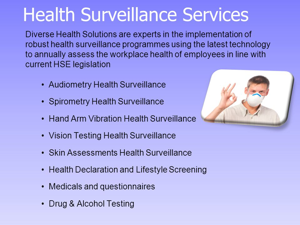 Health Surveillance Services Audiometry Health Surveillance Spirometry Health Surveillance Hand Arm Vibration Health Surveillance Vision Testing Health Surveillance Skin Assessments Health Surveillance Health Declaration and Lifestyle Screening Medicals and questionnaires Drug & Alcohol Testing Diverse Health Solutions are experts in the implementation of robust health surveillance programmes using the latest technology to annually assess the workplace health of employees in line with current HSE legislation