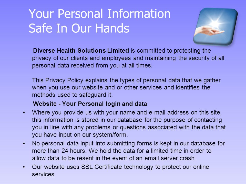 Your Personal Information Safe In Our Hands Diverse Health Solutions Limited is committed to protecting the privacy of our clients and employees and maintaining the security of all personal data received from you at all times.