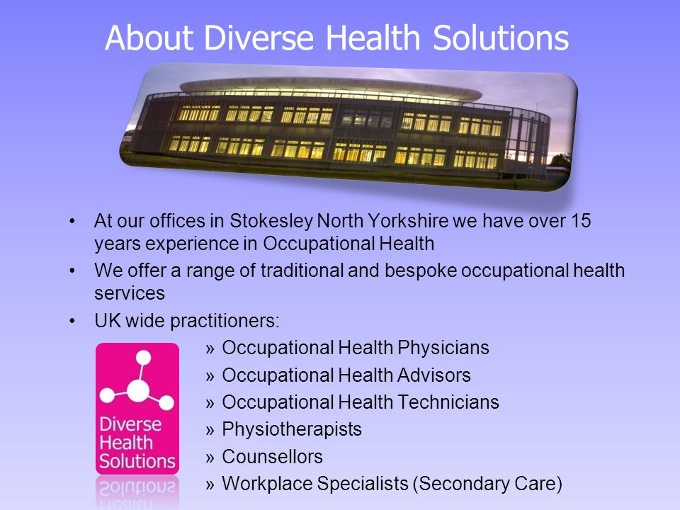 About Diverse Health Solutions At our offices in Stokesley North Yorkshire we have over 15 years experience in Occupational Health We offer a range of traditional and bespoke occupational health services UK wide practitioners: »Occupational Health Physicians »Occupational Health Advisors »Occupational Health Technicians »Physiotherapists »Counsellors »Workplace Specialists (Secondary Care)