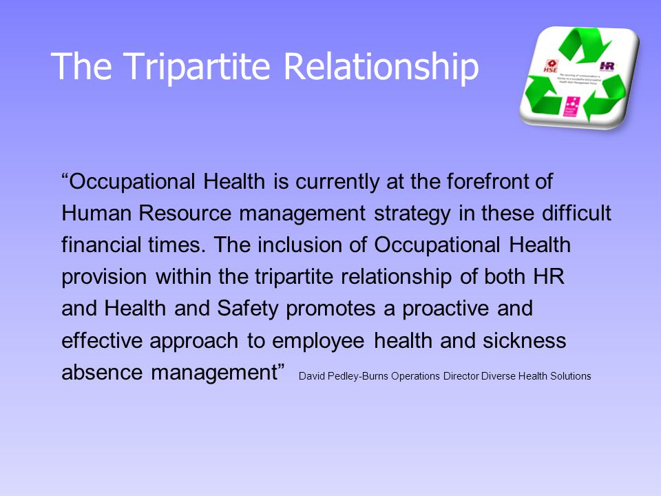 The Tripartite Relationship Occupational Health is currently at the forefront of Human Resource management strategy in these difficult financial times.