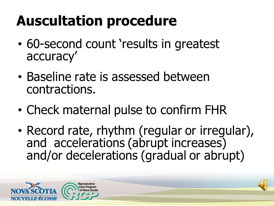 Auscultation Auscultate the FHR q 15 minutes in active labour, q 5 minutes during second stage once active pushing has begun