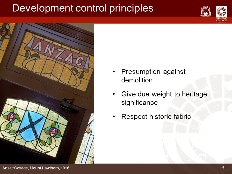 4 Development control principles Presumption against demolition Give due weight to heritage significance Respect historic fabric Anzac Cottage, Mount Hawthorn, 1916