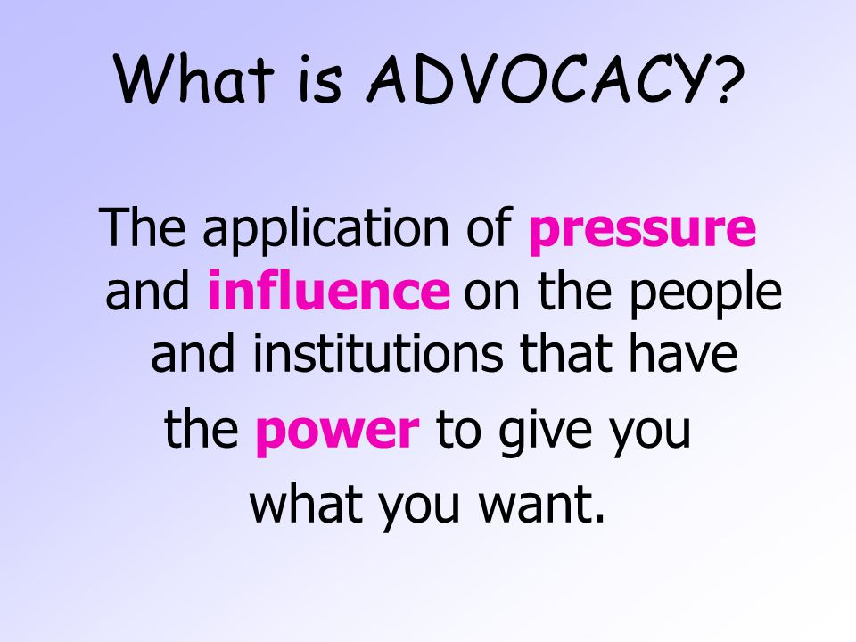 What is ADVOCACY? The application of pressure and influence on the people and institutions that have the power to give you what you want.
